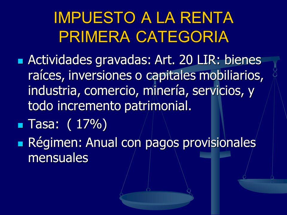 IMPUESTO A LA RENTA PRIMERA CATEGORIA Actividades gravadas: Art. 20 LIR: bienes raíces, inversiones o capitales mobiliarios, industria, comercio, mine