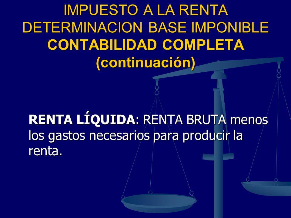 IMPUESTO A LA RENTA DETERMINACION BASE IMPONIBLE CONTABILIDAD COMPLETA (continuación) RENTA LÍQUIDA: RENTA BRUTA menos los gastos necesarios para prod