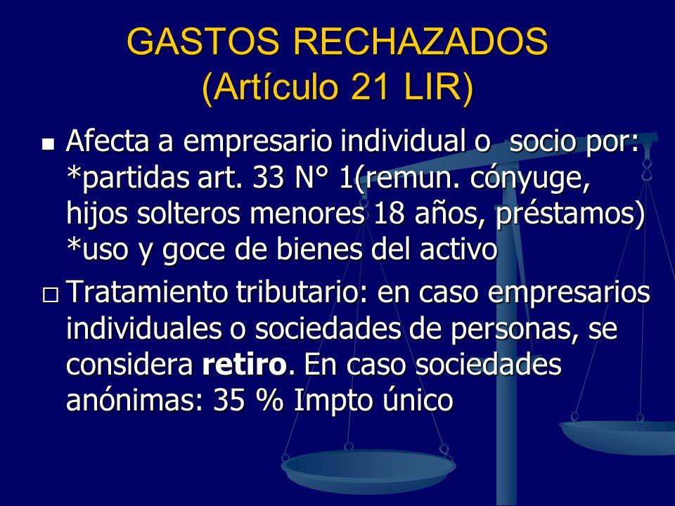 GASTOS RECHAZADOS (Artículo 21 LIR) Afecta a empresario individual o socio por: *partidas art. 33 N° 1(remun. cónyuge, hijos solteros menores 18 años,