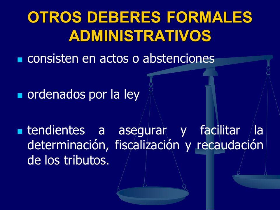 OTROS DEBERES FORMALES ADMINISTRATIVOS consisten en actos o abstenciones ordenados por la ley tendientes a asegurar y facilitar la determinación, fisc