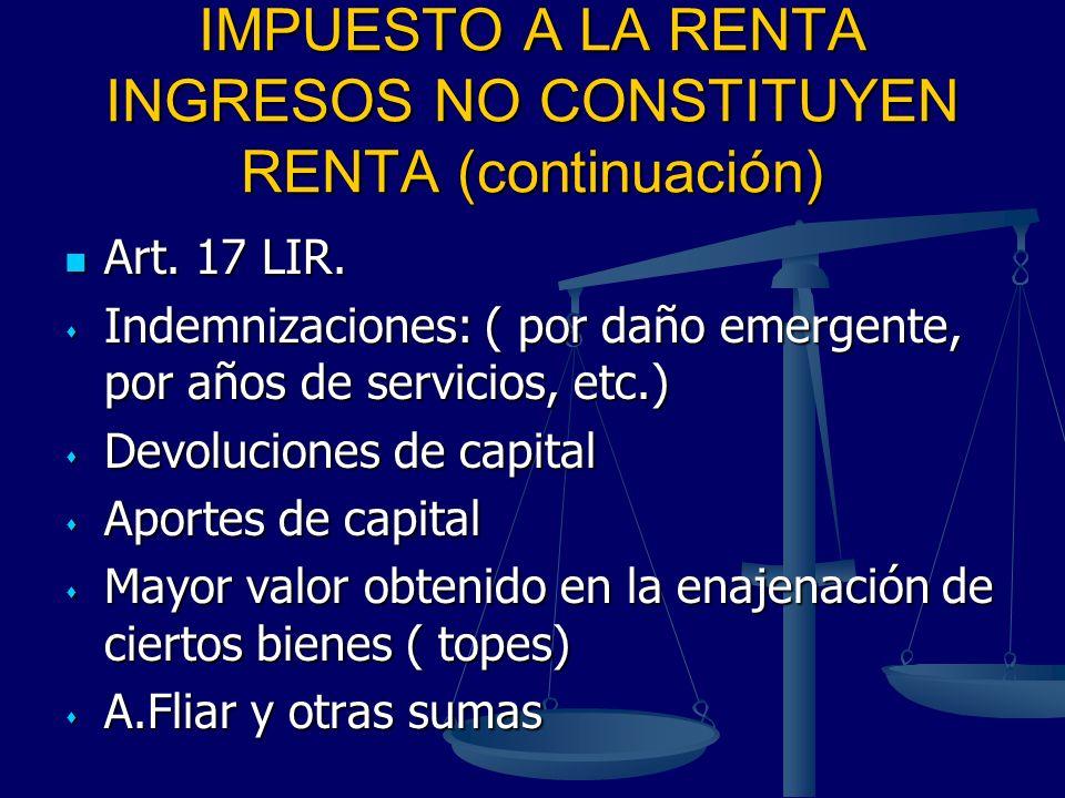 IMPUESTO A LA RENTA INGRESOS NO CONSTITUYEN RENTA (continuación) Art. 17 LIR. Art. 17 LIR. Indemnizaciones: ( por daño emergente, por años de servicio