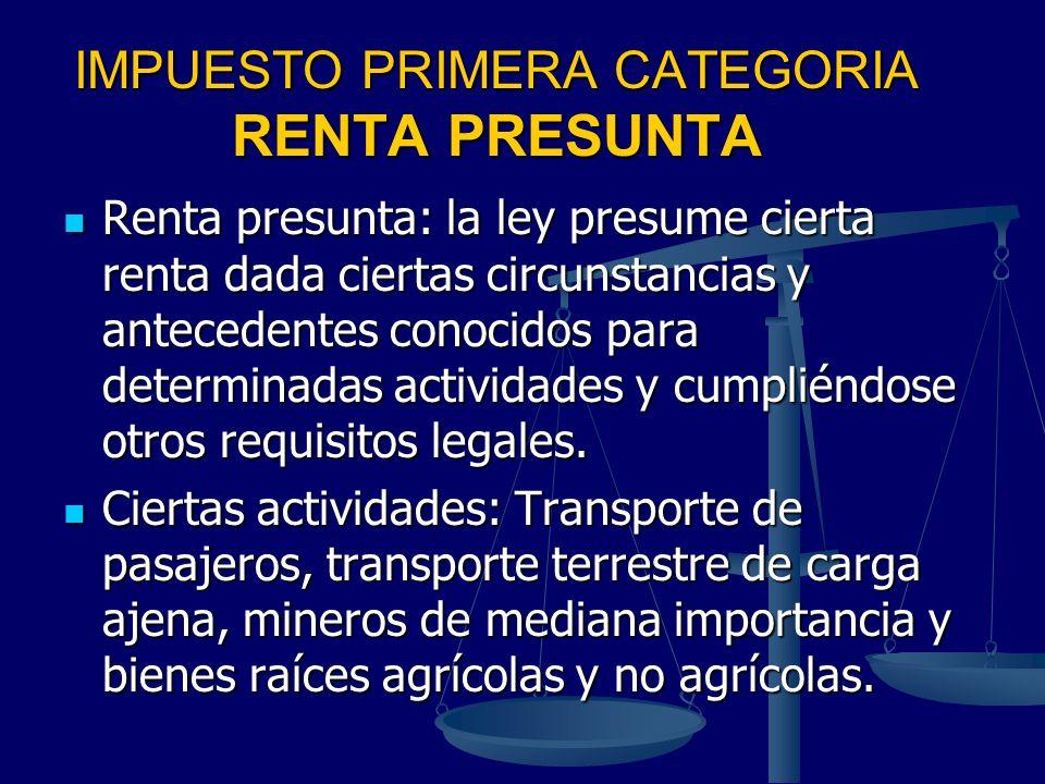IMPUESTO PRIMERA CATEGORIA RENTA PRESUNTA Renta presunta: la ley presume cierta renta dada ciertas circunstancias y antecedentes conocidos para determ