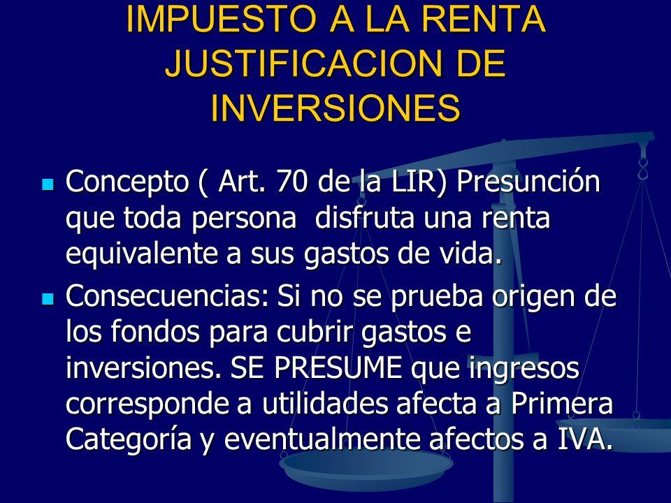 IMPUESTO A LA RENTA JUSTIFICACION DE INVERSIONES Concepto ( Art. 70 de la LIR) Presunción que toda persona disfruta una renta equivalente a sus gastos