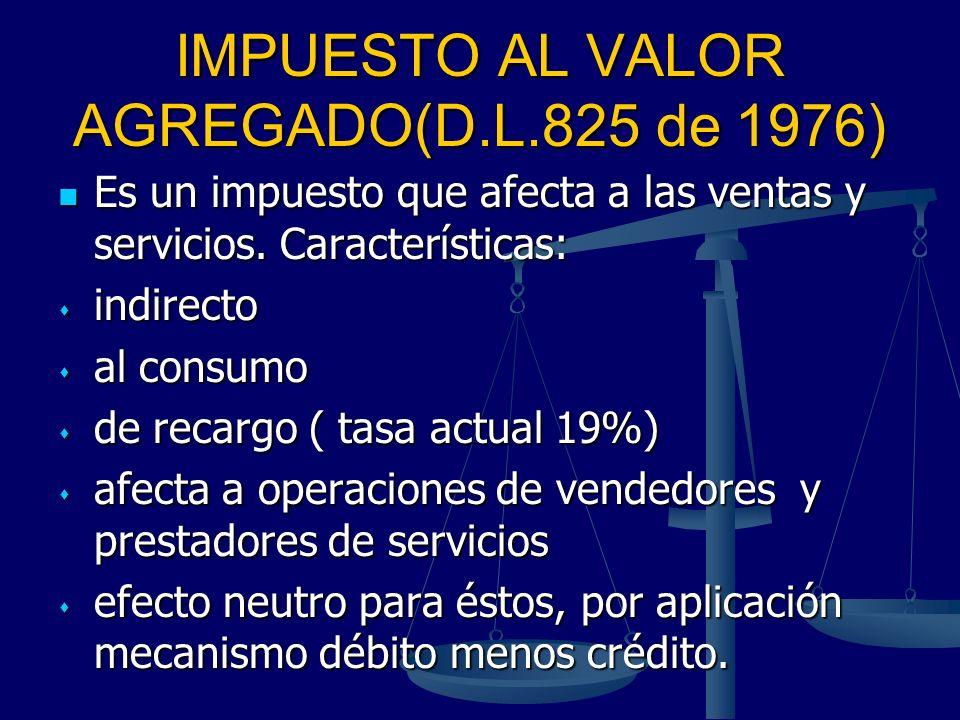 IMPUESTO AL VALOR AGREGADO(D.L.825 de 1976) Es un impuesto que afecta a las ventas y servicios. Características: Es un impuesto que afecta a las venta