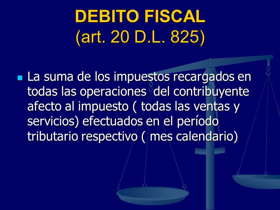 DEBITO FISCAL (art. 20 D.L. 825) La suma de los impuestos recargados en todas las operaciones del contribuyente afecto al impuesto ( todas las ventas