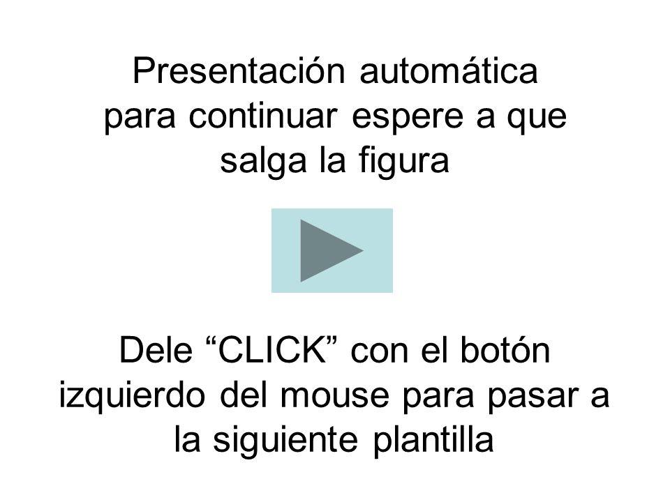Presentación automática para continuar espere a que salga la figura Dele CLICK con el botón izquierdo del mouse para pasar a la siguiente plantilla
