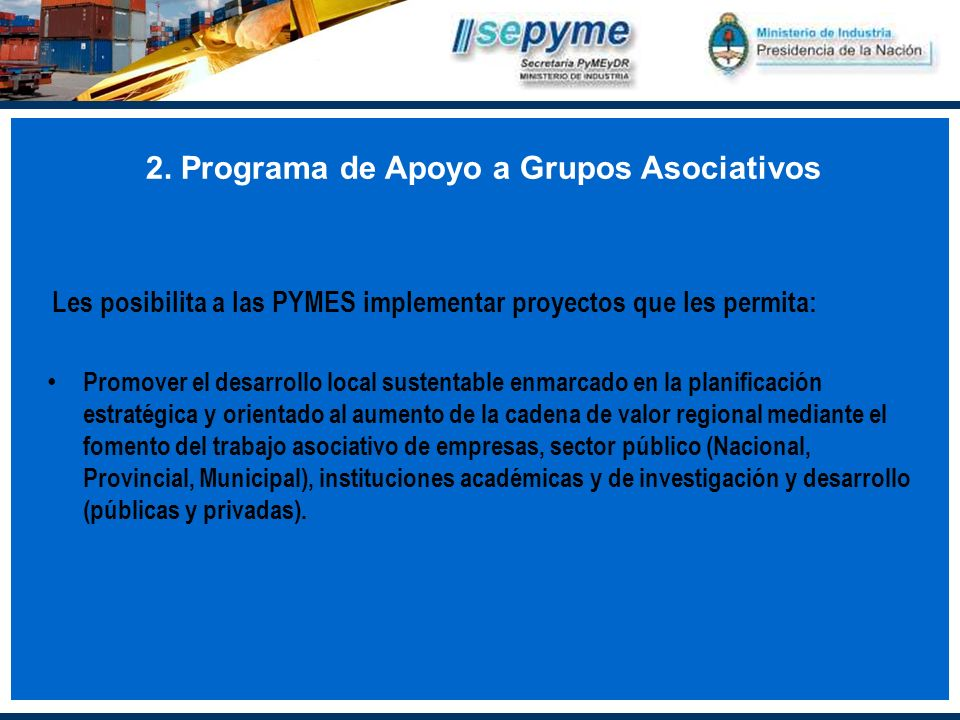 2. Programa de Apoyo a Grupos Asociativos Les posibilita a las PYMES implementar proyectos que les permita: Promover el desarrollo local sustentable e