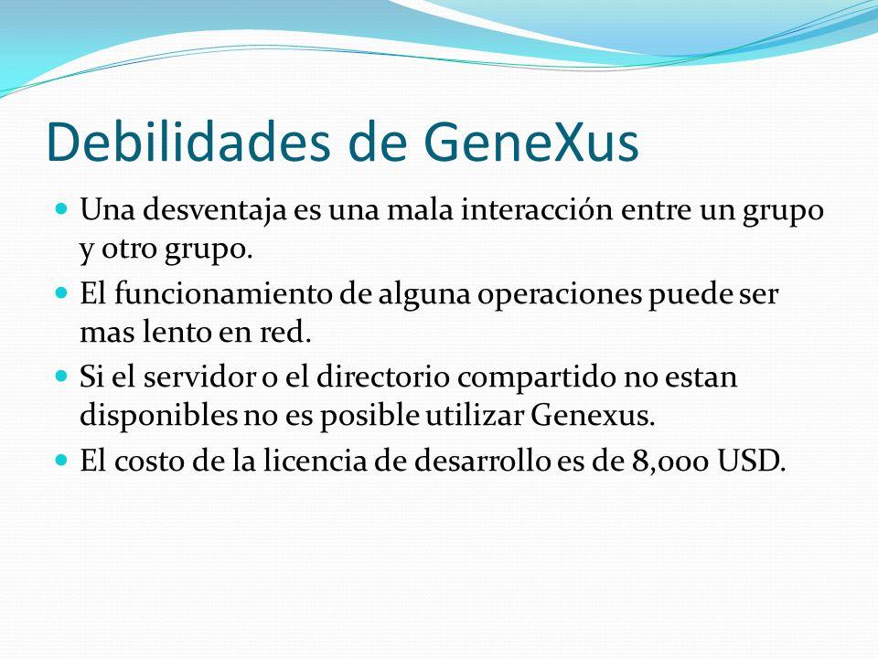 Debilidades de GeneXus Una desventaja es una mala interacción entre un grupo y otro grupo. El funcionamiento de alguna operaciones puede ser mas lento