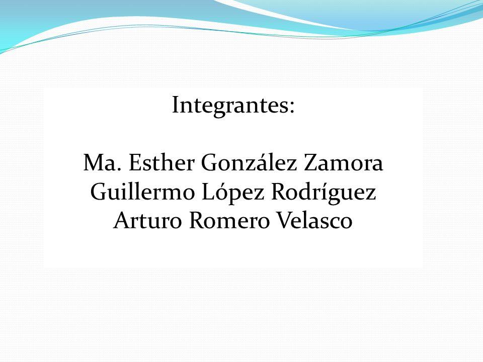 Integrantes: Ma. Esther González Zamora Guillermo López Rodríguez Arturo Romero Velasco