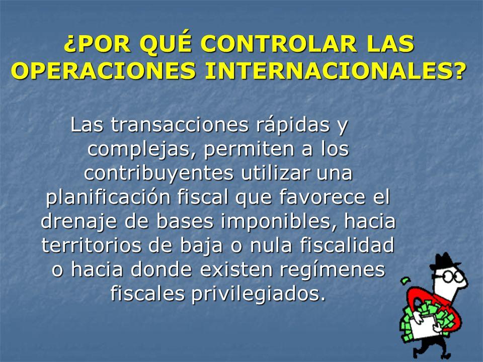 ¿POR QUÉ CONTROLAR LAS OPERACIONES INTERNACIONALES? Las transacciones rápidas y complejas, permiten a los contribuyentes utilizar una planificación fi