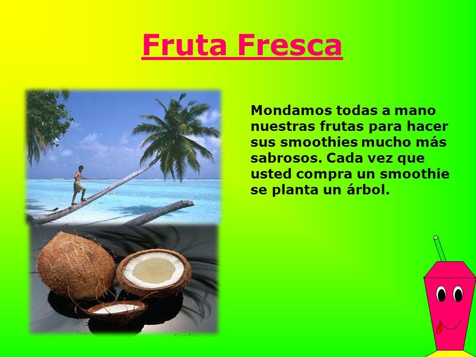 Fruta Fresca Mondamos todas a mano nuestras frutas para hacer sus smoothies mucho más sabrosos. Cada vez que usted compra un smoothie se planta un árb