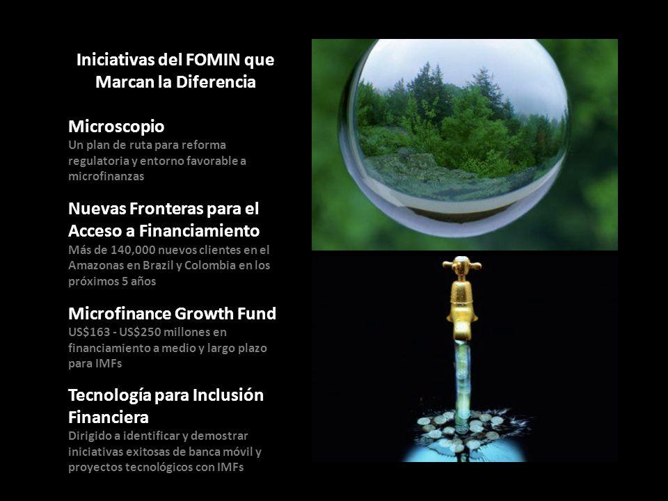 5 Iniciativas del FOMIN que Marcan la Diferencia Microscopio Un plan de ruta para reforma regulatoria y entorno favorable a microfinanzas Nuevas Fronteras para el Acceso a Financiamiento Más de 140,000 nuevos clientes en el Amazonas en Brazil y Colombia en los próximos 5 años Microfinance Growth Fund US$163 - US$250 millones en financiamiento a medio y largo plazo para IMFs Tecnología para Inclusión Financiera Dirigido a identificar y demostrar iniciativas exitosas de banca móvil y proyectos tecnológicos con IMFs