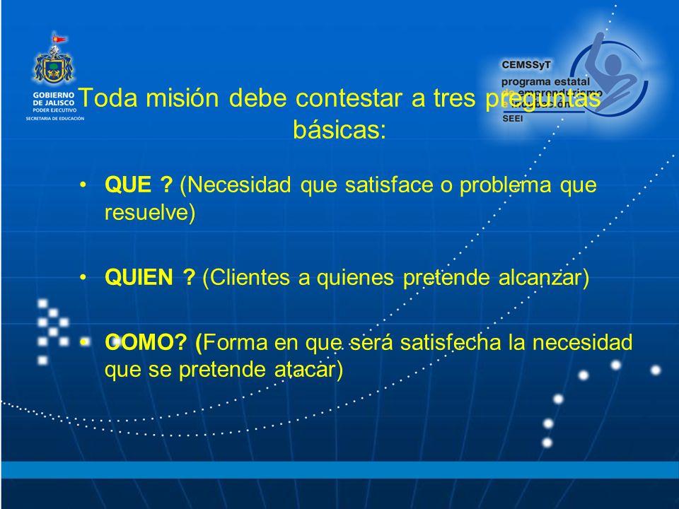 Toda misión debe contestar a tres preguntas básicas: QUE ? (Necesidad que satisface o problema que resuelve) QUIEN ? (Clientes a quienes pretende alca