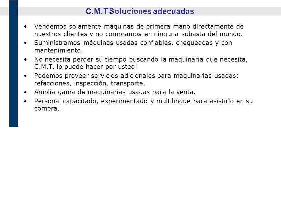 C.M.T Soluciones adecuadas Vendemos solamente máquinas de primera mano directamente de nuestros clientes y no compramos en ninguna subasta del mundo.