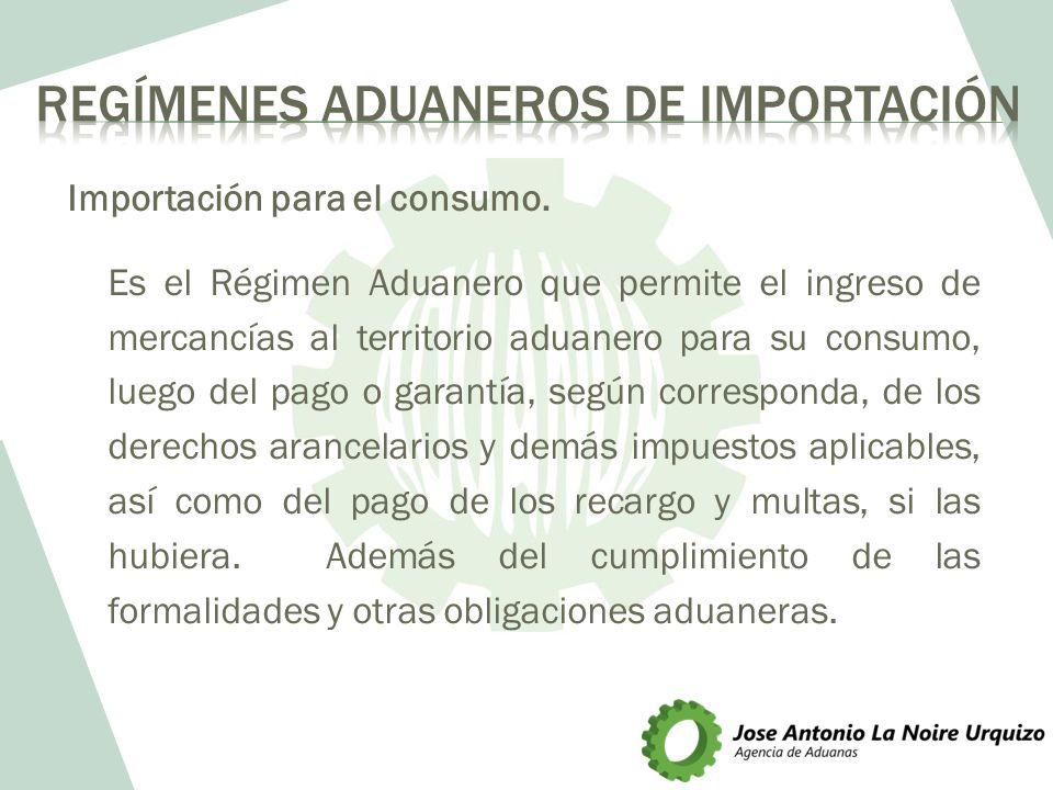 Importación para el consumo. Es el Régimen Aduanero que permite el ingreso de mercancías al territorio aduanero para su consumo, luego del pago o gara