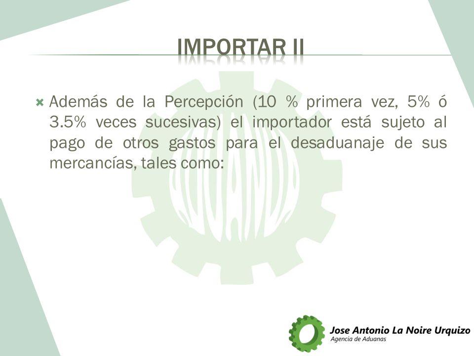 Además de la Percepción (10 % primera vez, 5% ó 3.5% veces sucesivas) el importador está sujeto al pago de otros gastos para el desaduanaje de sus mer