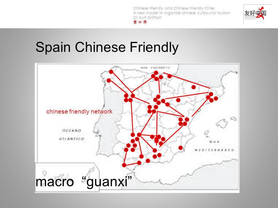 Chinese Friendly and Chinese Friendly Cities A new model to organize chinese outbound tourism Dr. Kurt Grötsch Spain Chinese Friendly macro guanxi chi
