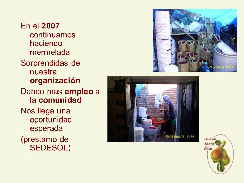 En el 2007 continuamos haciendo mermelada Sorprendidas de nuestra organización Dando mas empleo a la comunidad Nos llega una oportunidad esperada (prestamo de SEDESOL)