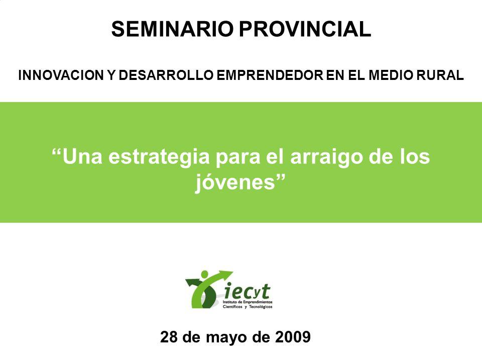 Una estrategia para el arraigo de los jóvenes SEMINARIO PROVINCIAL INNOVACION Y DESARROLLO EMPRENDEDOR EN EL MEDIO RURAL 28 de mayo de 2009