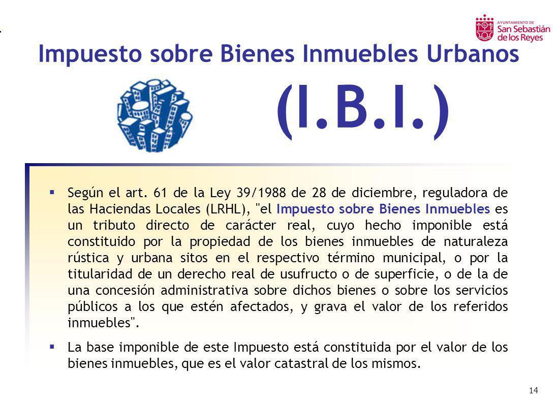 14 Impuesto sobre Bienes Inmuebles Urbanos Según el art. 61 de la Ley 39/1988 de 28 de diciembre, reguladora de las Haciendas Locales (LRHL),