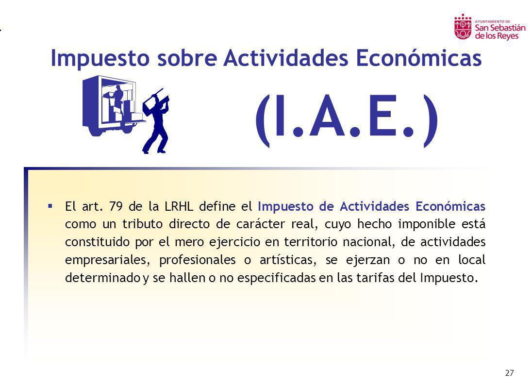 27 Impuesto sobre Actividades Económicas Impuesto sobre Bienes Inmuebles Urbanos – I.B.I. (I.A.E.) El art. 79 de la LRHL define el Impuesto de Activid