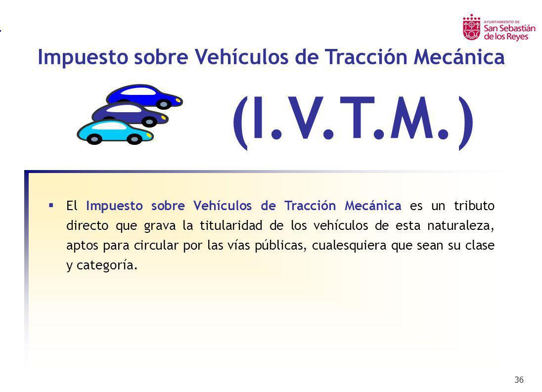 36 Impuesto sobre Vehículos de Tracción Mecánica Impuesto sobre Bienes Inmuebles Urbanos – I.B.I. (I.V.T.M.) El Impuesto sobre Vehículos de Tracción M