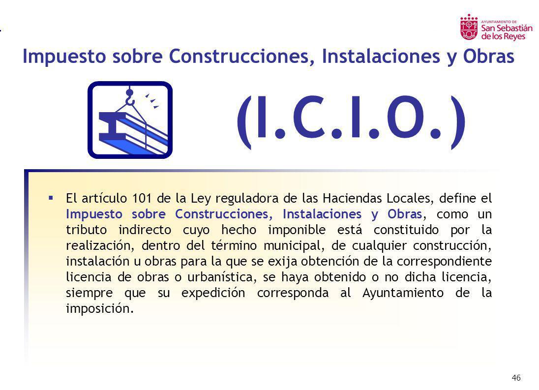 46 Impuesto sobre Construcciones, Instalaciones y Obras Impuesto sobre Bienes Inmuebles Urbanos – I.B.I. (I.C.I.O.) El artículo 101 de la Ley regulado