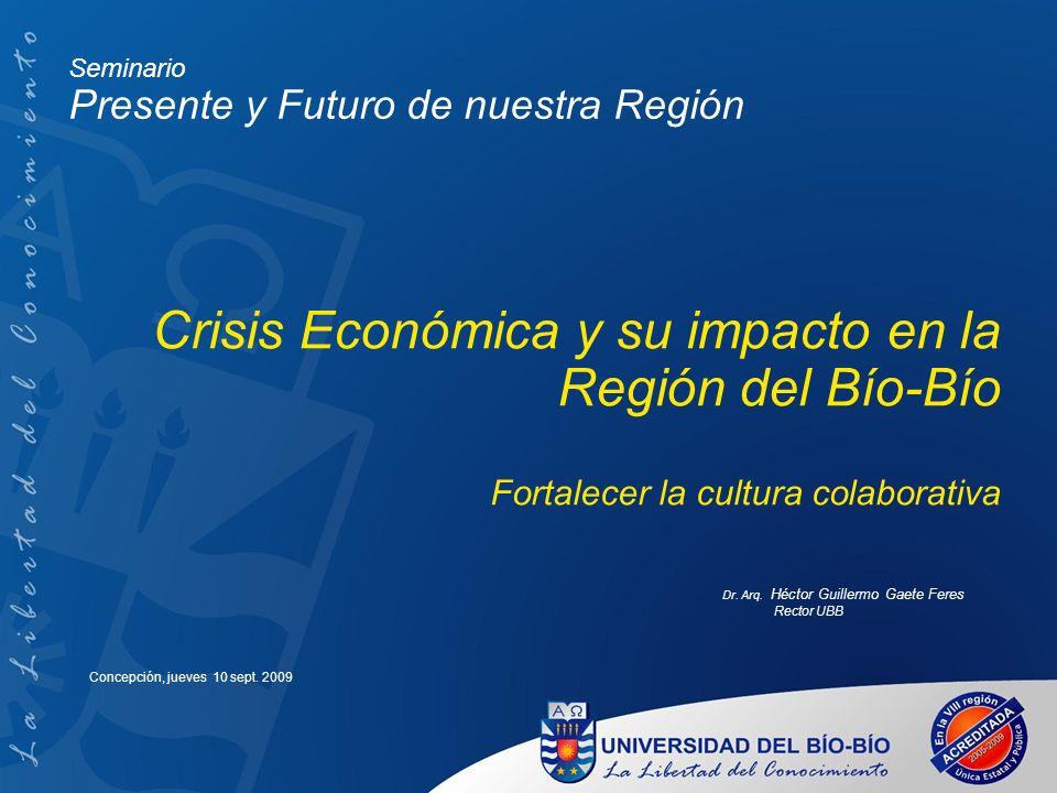 Crisis Económica y su impacto en la Región del Bío-Bío Fortalecer la cultura colaborativa Dr. Arq. Héctor Guillermo Gaete Feres Rector UBB Concepción,