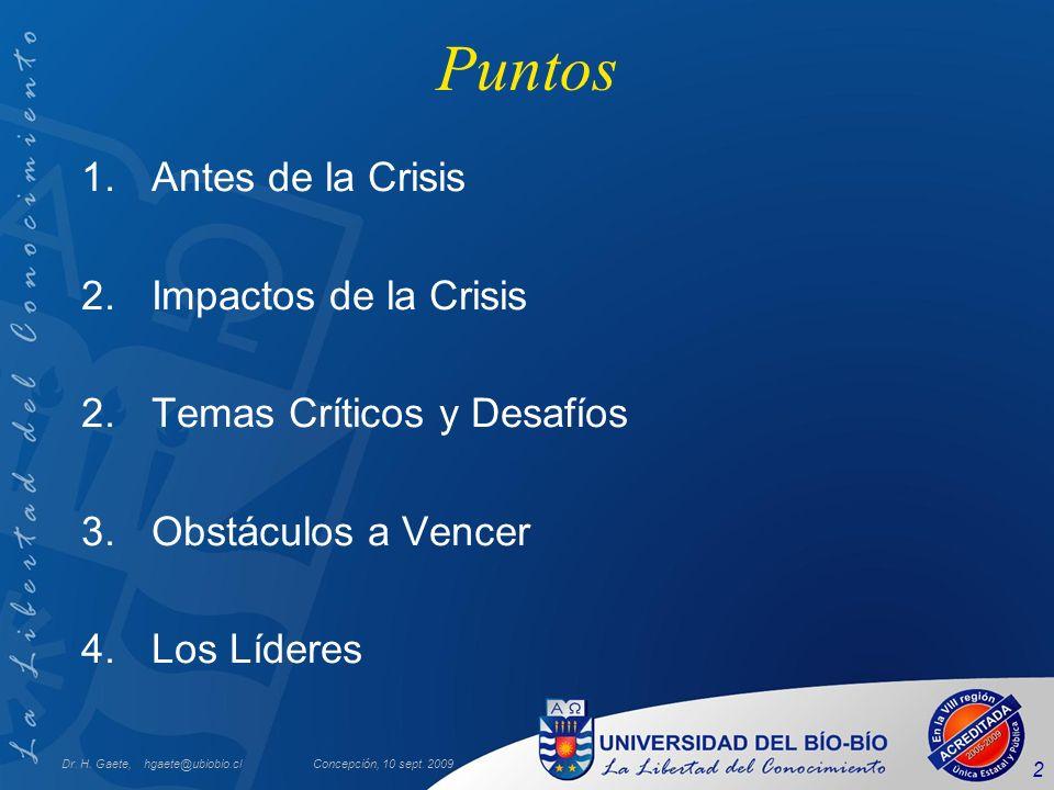 Dr. H. Gaete, hgaete@ubiobio.clConcepción, 10 sept. 2009 2 Puntos 1.Antes de la Crisis 2.Impactos de la Crisis 2.Temas Críticos y Desafíos 3.Obstáculo