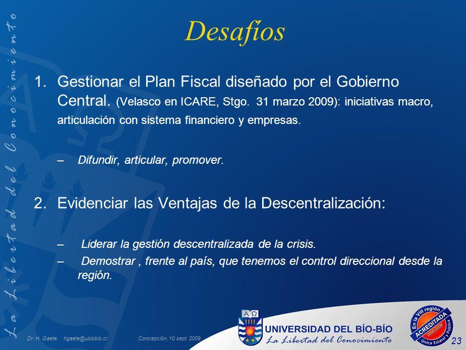 Dr. H. Gaete, hgaete@ubiobio.clConcepción, 10 sept. 2009 23 Desafíos 1.Gestionar el Plan Fiscal diseñado por el Gobierno Central. (Velasco en ICARE, S