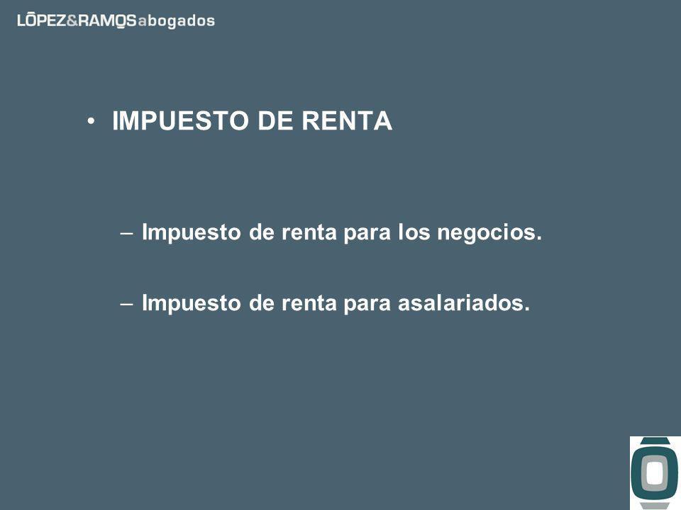 IMPUESTO DE RENTA –Impuesto de renta para los negocios. –Impuesto de renta para asalariados.