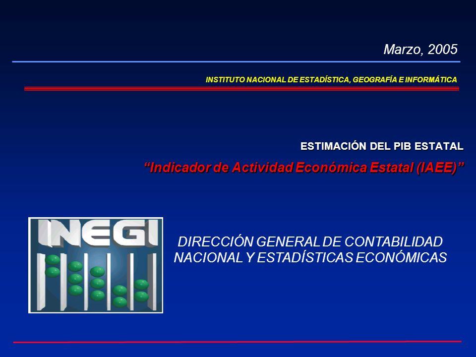 INSTITUTO NACIONAL DE ESTADÍSTICA, GEOGRAFÍA E INFORMÁTICA ESTIMACIÓN DEL PIB ESTATAL Indicador de Actividad Económica Estatal (IAEE) Indicador de Actividad Económica Estatal (IAEE) Marzo, 2005 DIRECCIÓN GENERAL DE CONTABILIDAD NACIONAL Y ESTADÍSTICAS ECONÓMICAS
