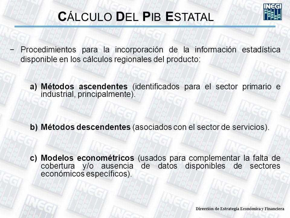 Dirección de Estrategia Económica y Financiera C ÁLCULO D EL P IB E STATAL Procedimientos para la incorporación de la información estadística disponible en los cálculos regionales del producto: a)Métodos ascendentes (identificados para el sector primario e industrial, principalmente).