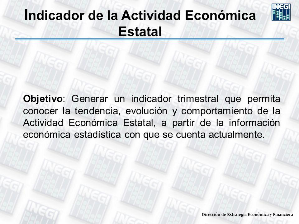 I ndicador de la Actividad Económica Estatal Objetivo: Generar un indicador trimestral que permita conocer la tendencia, evolución y comportamiento de