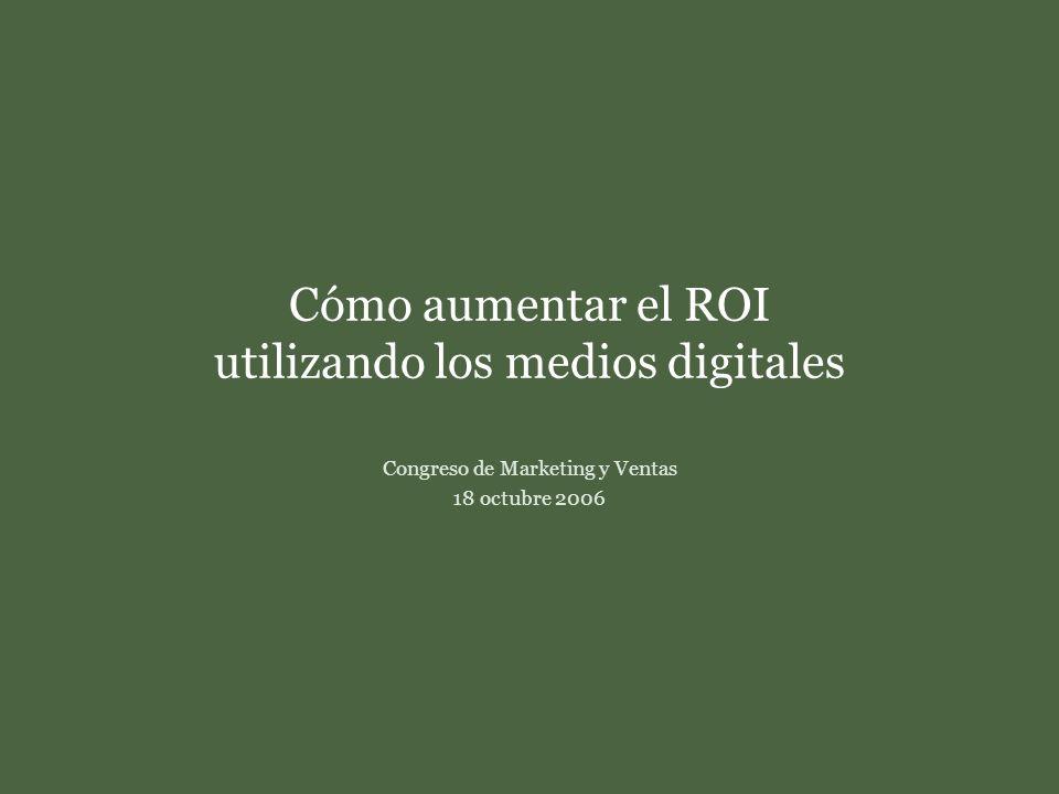 Cómo aumentar el ROI utilizando los medios digitales Congreso de Marketing y Ventas18 de octubre de 2006 Cómo aumentar el ROI utilizando los medios digitales Congreso de Marketing y Ventas 18 octubre 2006