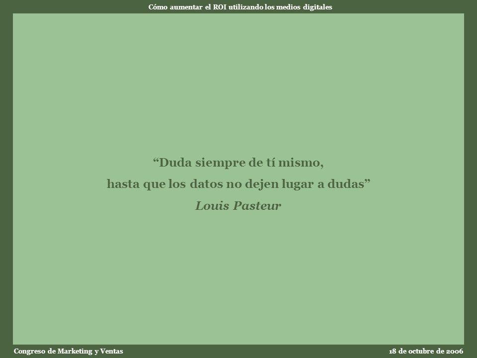 Cómo aumentar el ROI utilizando los medios digitales Congreso de Marketing y Ventas18 de octubre de 2006 Duda siempre de tí mismo, hasta que los datos no dejen lugar a dudas Louis Pasteur