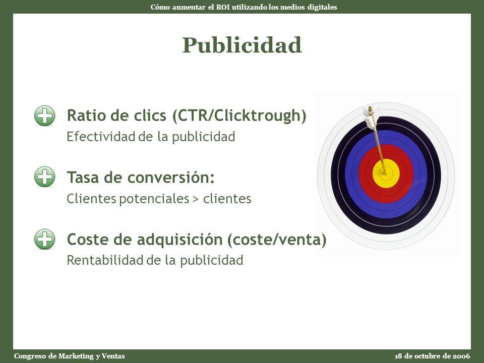 Cómo aumentar el ROI utilizando los medios digitales Congreso de Marketing y Ventas18 de octubre de 2006 Publicidad Ratio de clics (CTR/Clicktrough) Efectividad de la publicidad Tasa de conversión: Clientes potenciales > clientes Coste de adquisición (coste/venta) Rentabilidad de la publicidad