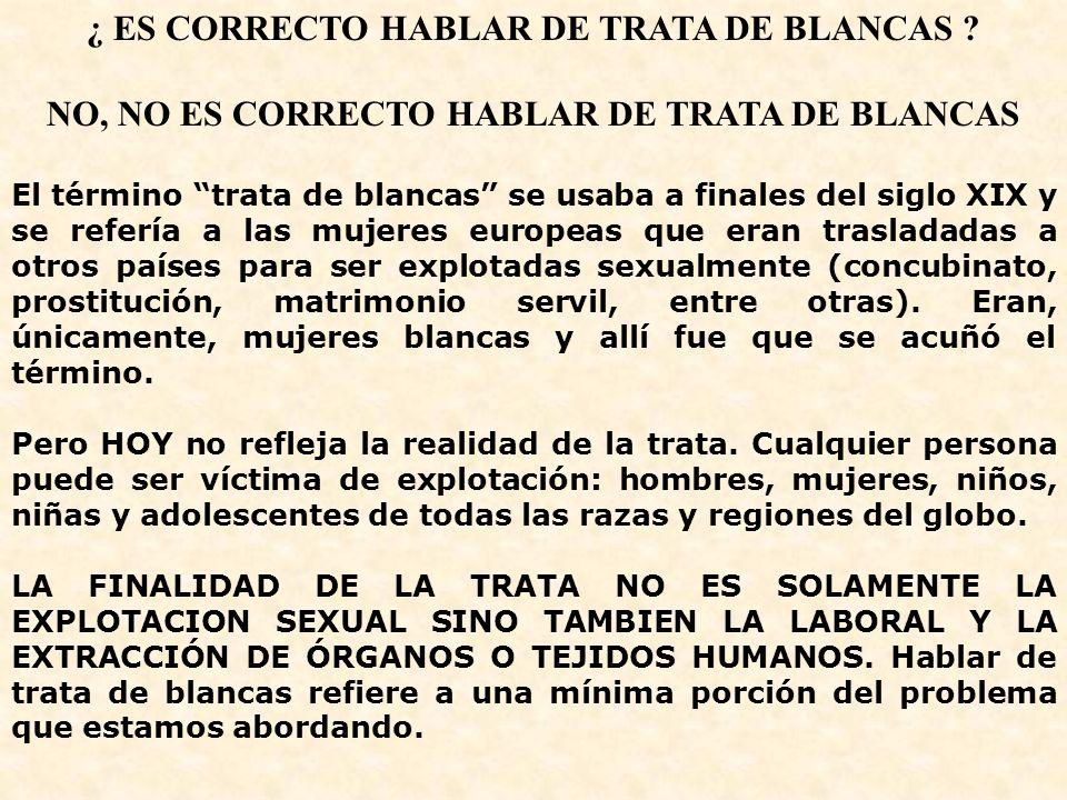 ¿ ES CORRECTO HABLAR DE TRATA DE BLANCAS ? NO, NO ES CORRECTO HABLAR DE TRATA DE BLANCAS El término trata de blancas se usaba a finales del siglo XIX