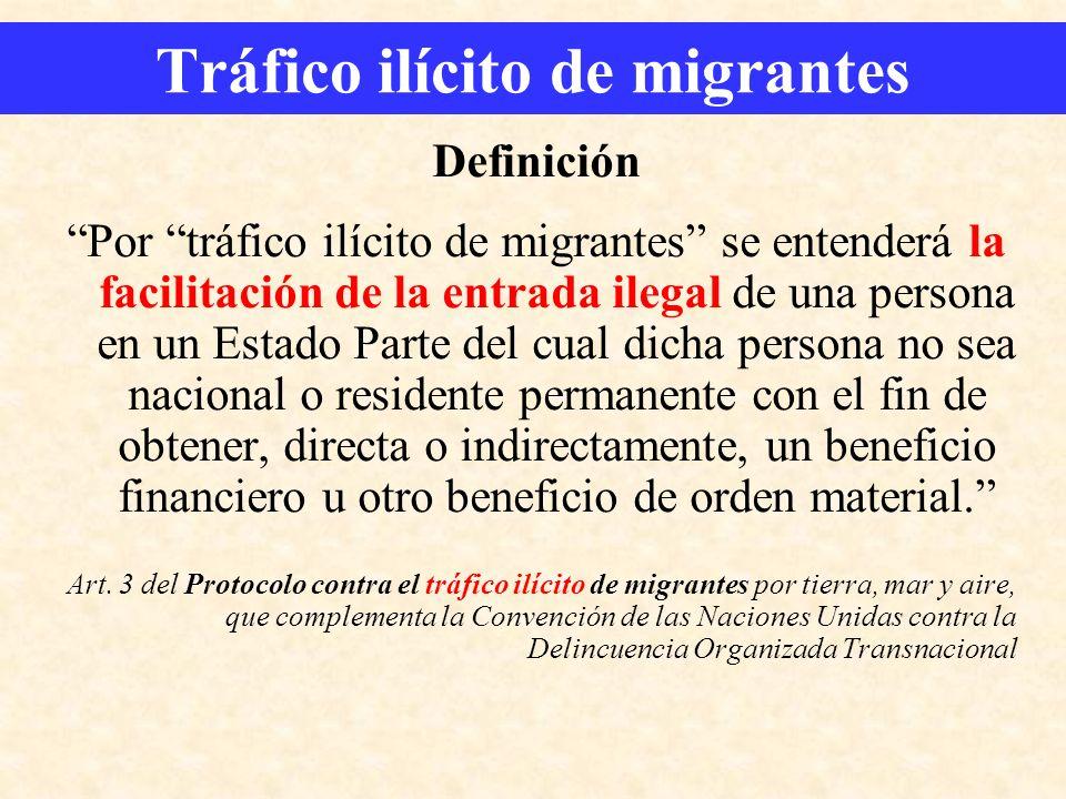 Tráfico ilícito de migrantes Definición Por tráfico ilícito de migrantes se entenderá la facilitación de la entrada ilegal de una persona en un Estado
