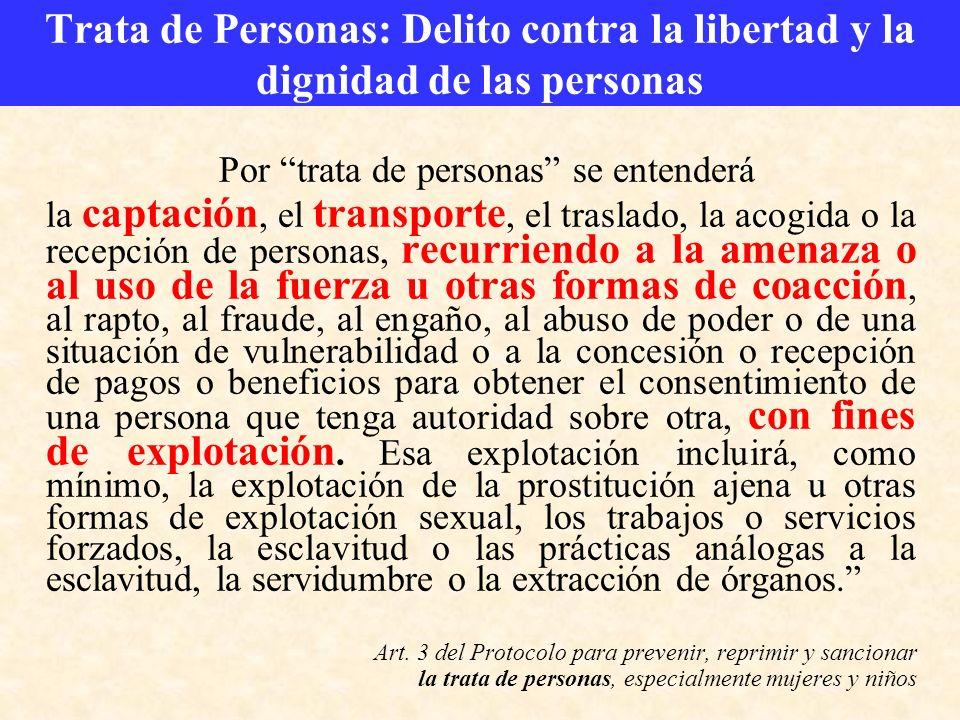 Trata de Personas: Delito contra la libertad y la dignidad de las personas Por trata de personas se entenderá la captación, el transporte, el traslado