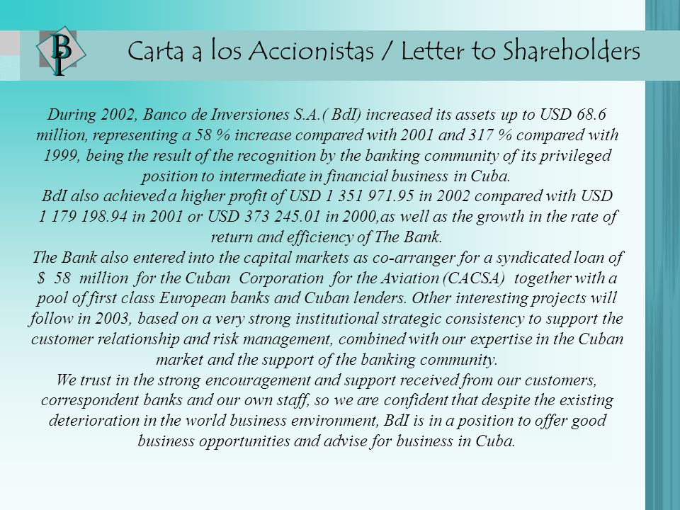 Carta a los Accionistas / Letter to Shareholders During 2002, Banco de Inversiones S.A.( BdI) increased its assets up to USD 68.6 million, representing a 58 % increase compared with 2001 and 317 % compared with 1999, being the result of the recognition by the banking community of its privileged position to intermediate in financial business in Cuba.