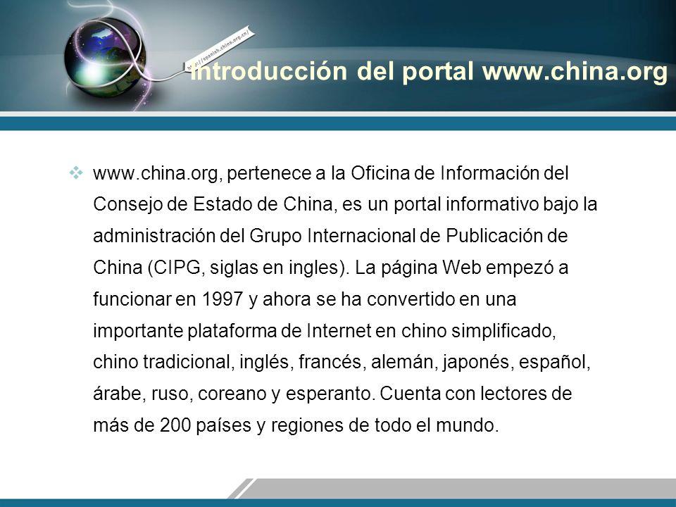 Introducción del portal www.china.org www.china.org, pertenece a la Oficina de Información del Consejo de Estado de China, es un portal informativo bajo la administración del Grupo Internacional de Publicación de China (CIPG, siglas en ingles).