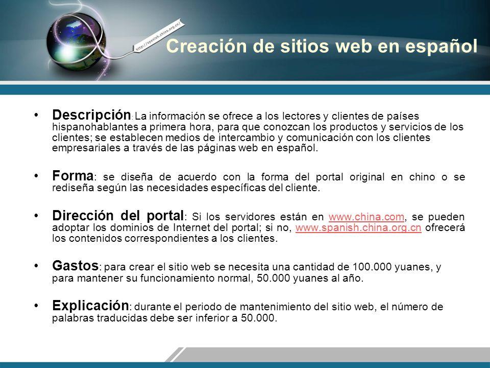 Creación de sitios web en español Descripción : La información se ofrece a los lectores y clientes de países hispanohablantes a primera hora, para que conozcan los productos y servicios de los clientes; se establecen medios de intercambio y comunicación con los clientes empresariales a través de las páginas web en español.