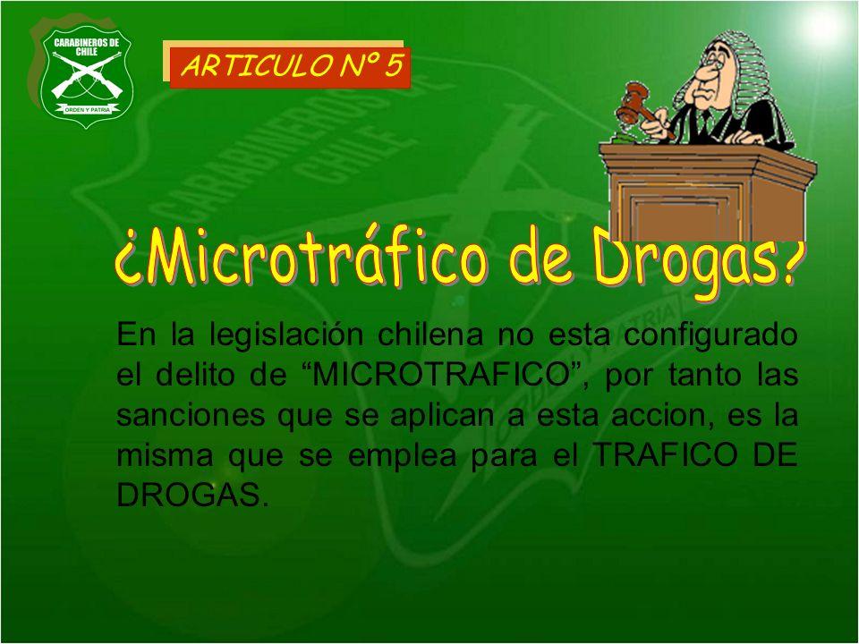 ARTICULO Nº 5 En la legislación chilena no esta configurado el delito de MICROTRAFICO, por tanto las sanciones que se aplican a esta accion, es la mis