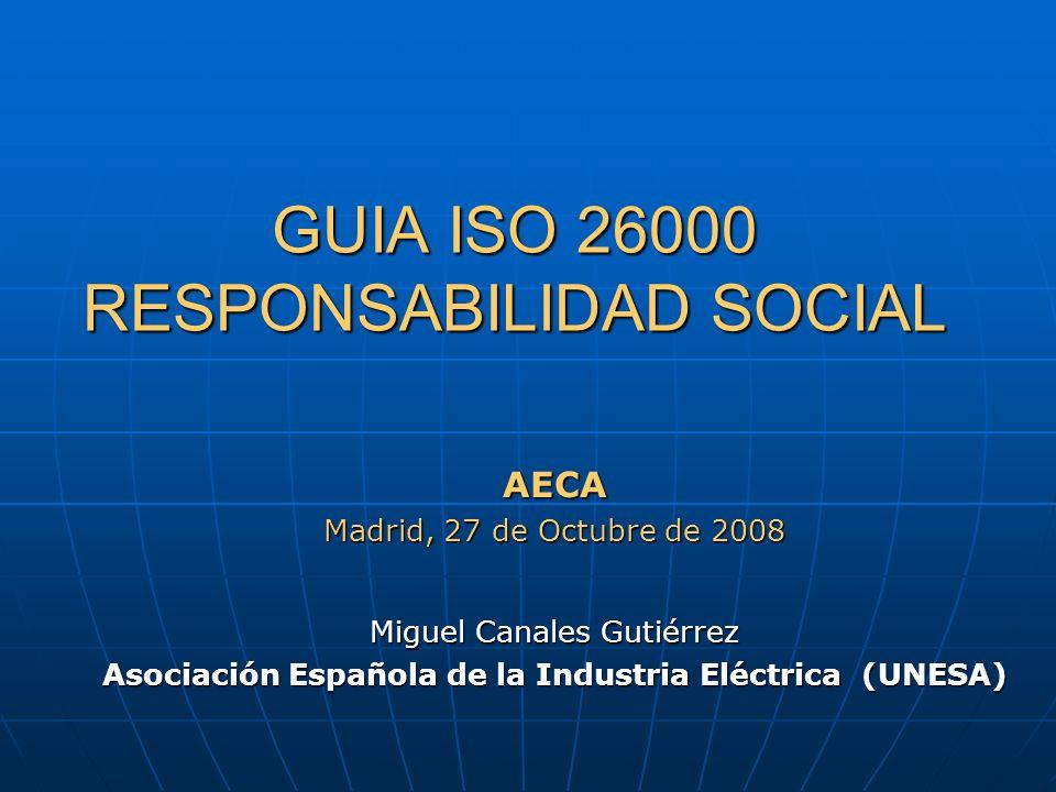 GUIA ISO 26000 RESPONSABILIDAD SOCIAL GUIA ISO 26000 RESPONSABILIDAD SOCIAL AECA Madrid, 27 de Octubre de 2008 Miguel Canales Gutiérrez Asociación Esp