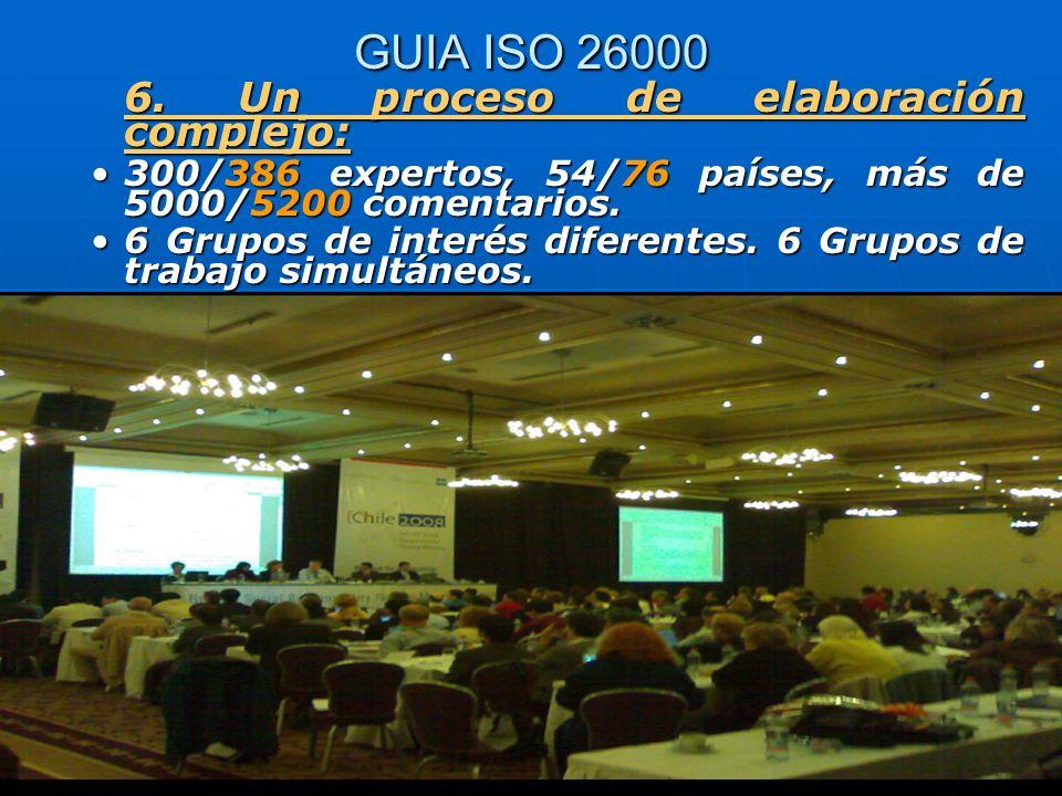 GUIA ISO 26000 6. Un proceso de elaboración complejo: 300/386 expertos, 54/76 países, más de 5000/5200 comentarios.300/386 expertos, 54/76 países, más