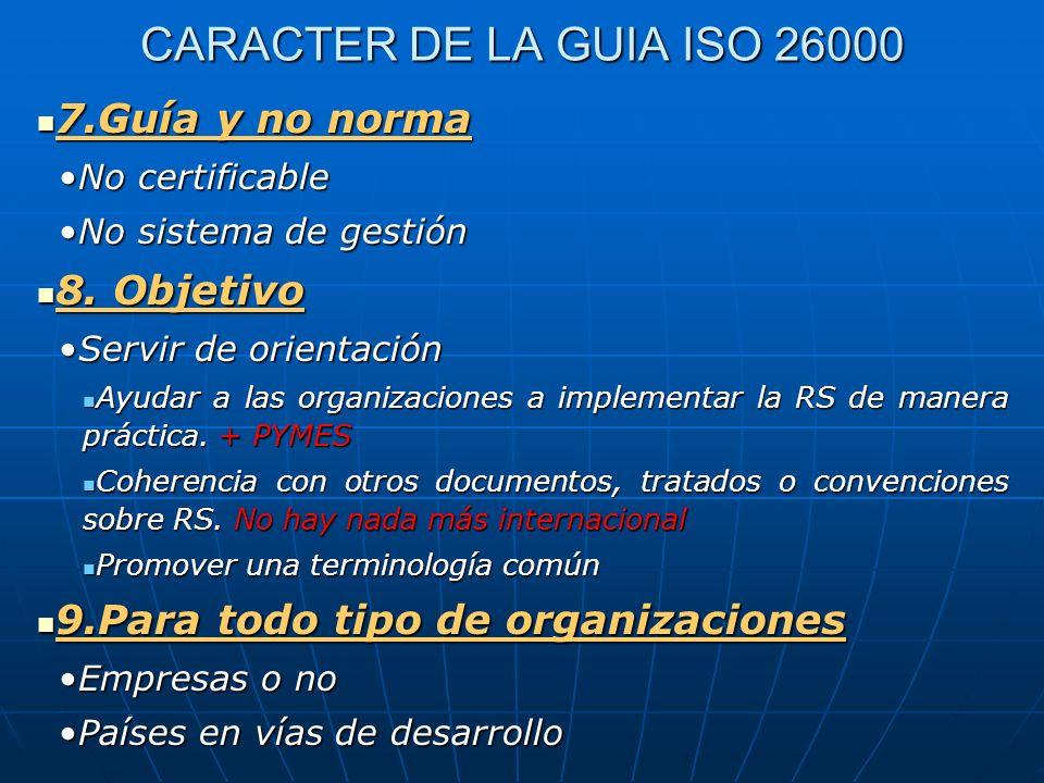 CARACTER DE LA GUIA ISO 26000 7.Guía y no norma 7.Guía y no norma No certificableNo certificable No sistema de gestiónNo sistema de gestión 8. Objetiv