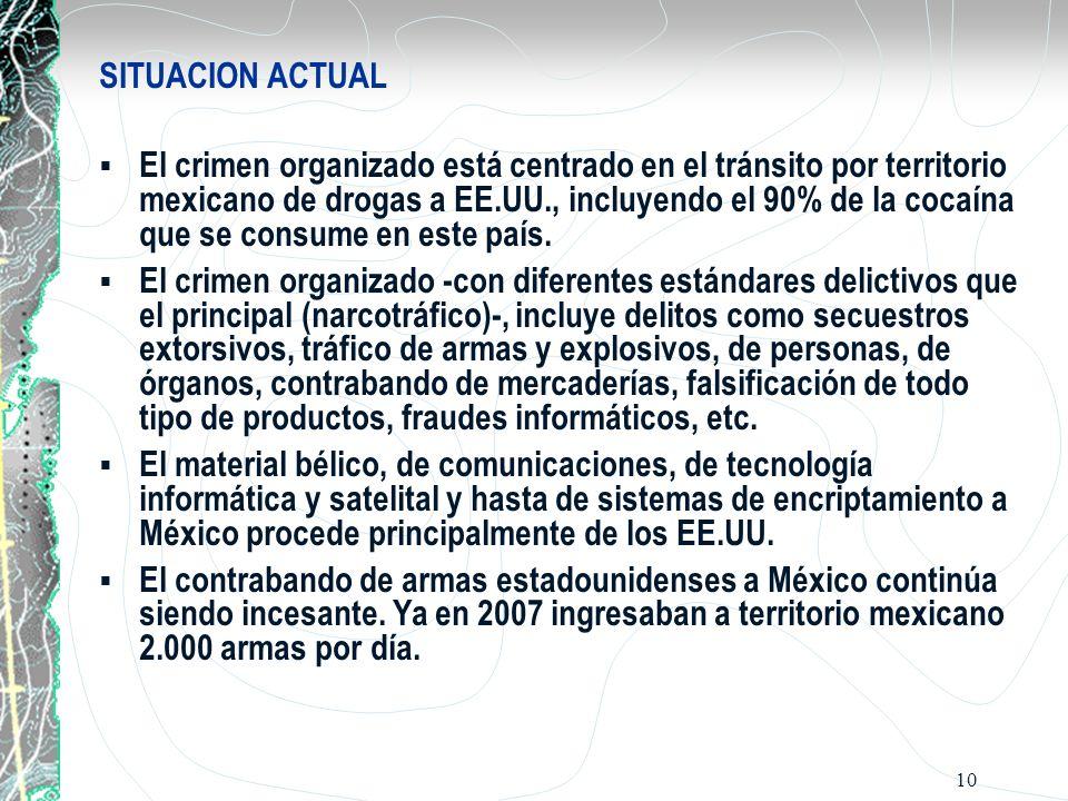 10 SITUACION ACTUAL El crimen organizado está centrado en el tránsito por territorio mexicano de drogas a EE.UU., incluyendo el 90% de la cocaína que
