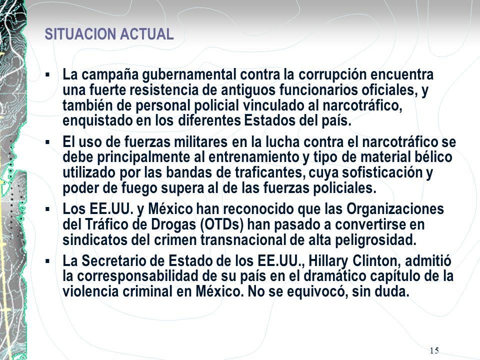15 SITUACION ACTUAL La campaña gubernamental contra la corrupción encuentra una fuerte resistencia de antiguos funcionarios oficiales, y también de personal policial vinculado al narcotráfico, enquistado en los diferentes Estados del país.
