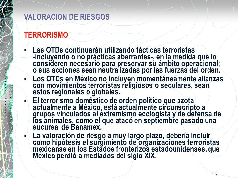 17 VALORACION DE RIESGOS TERRORISMO Las OTDs continuarán utilizando tácticas terroristas -incluyendo o no prácticas aberrantes-, en la medida que lo consideren necesario para preservar su ámbito operacional; o sus acciones sean neutralizadas por las fuerzas del orden.